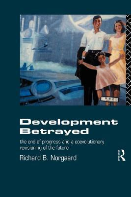 Development Betrayed: The End of Progress and a Co-Evolutionary Revisioning of the Future  by  Richard B. Norgaard