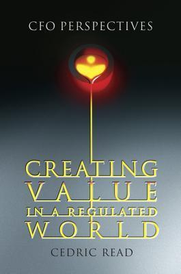Creating Value in a Regulated World: CFO Perspectives  by  Cedric Read