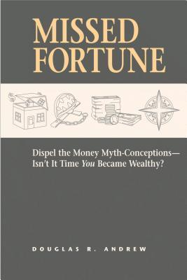 Missed Fortune: Dispel the Money Myth-Conceptions--Isnt It Time You Became Wealthy?  by  Douglas R. Andrew