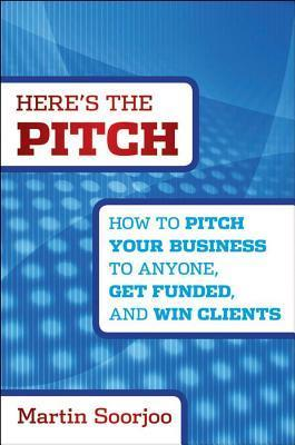 Heres the Pitch: How to Pitch Your Business to Anyone, Get Funded, and Win Clients Martin Soorjoo