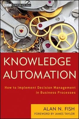 Knowledge Automation: How to Implement Decision Management in Business Processes Alan N. Fish