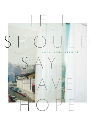 If I Should Say I Have Hope  by  Lynn Melnick