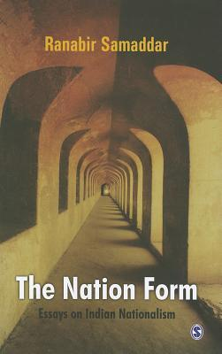 The Nation Form: Essays on Indian Nationalism  by  Ranabira Samaddara