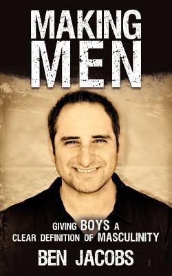 Making Men: Giving Boys a Clear Definition of Masculinity  by  Ben Jacobs
