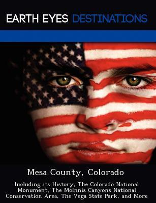 Mesa County, Colorado: Including Its History, the Colorado National Monument, the McInnis Canyons National Conservation Area, the Vega State Park, and More Johnathan Black