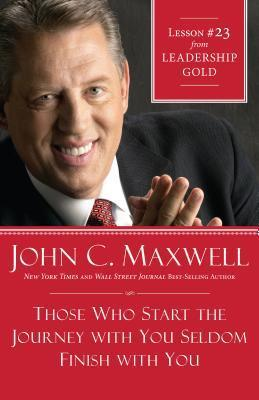 Those Who Start the Journey with You Seldom Finish with You: Lesson 23 from Leadership Gold John C. Maxwell