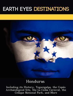 Honduras: Including Its History, Tegucigalpa Cop N Archaeological Site La Ceiba Carnival Celaque National Park Martin Neron