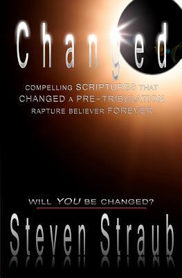 Changed: Compelling scriptures that changed a pre-tribulation rapture believer forever  by  Steven Straub
