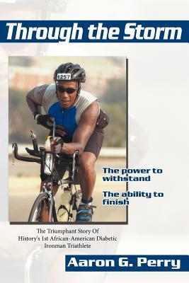 Through the Storm: The Triumphant Story of Historys 1st African-American Diabetic Ironman Triathlete Aaron G. Perry