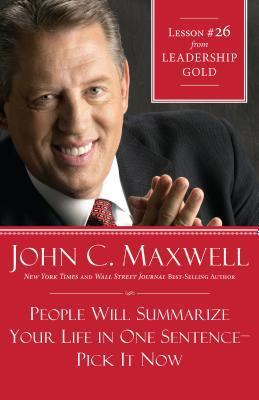 People Will Summarize Your Life in One Sentence-Pick It Now: Lesson 26 from Leadership Gold  by  John C. Maxwell