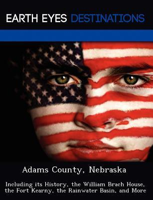 Adams County, Nebraska: Including Its History, the William Brach House, the Fort Kearny, the Rainwater Basin, and More  by  Dave Knight