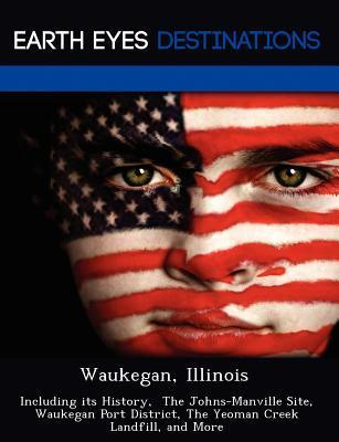 Waukegan, Illinois: Including Its History, the Johns-Manville Site, Waukegan Port District, the Yeoman Creek Landfill, and More  by  Danielle Brown