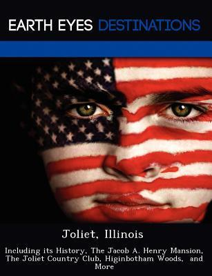 Joliet, Illinois: Including Its History, the Jacob A. Henry Mansion, the Joliet Country Club, Higinbotham Woods, and More  by  Danielle Brown