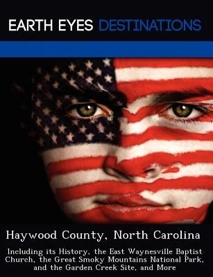 Haywood County, North Carolina: Including Its History, the East Waynesville Baptist Church, the Great Smoky Mountains National Park, and the Garden Creek Site, and More  by  Sharon Clyde