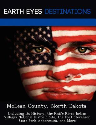 McLean County, North Dakota: Including Its History, the Knife River Indian Villages National Historic Site, the Fort Stevenson State Park Arboretum, and More  by  Sharon Clyde