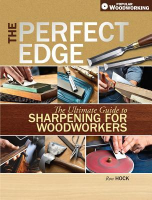 The Perfect Edge: The Ultimate Guide to Sharpening for Woodworkers Ron Hock