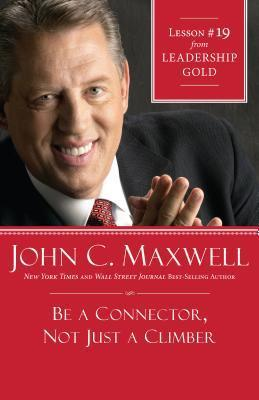 Be a Connector, Not Just a Climber: Lesson 19 from Leadership Gold John C. Maxwell