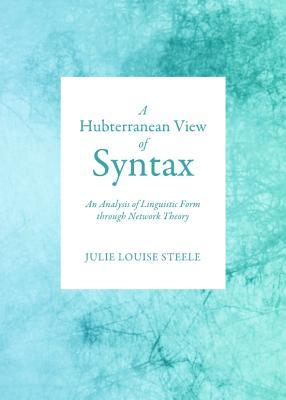 A Hubterranean View of Syntax: An Analysis of Linguistic Form Through Network Theory Julie Louise Steele