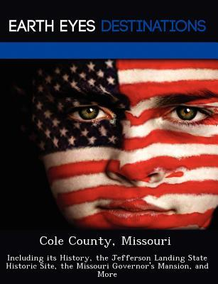 Cole County, Missouri: Including Its History, the Jefferson Landing State Historic Site, the Missouri Governors Mansion, and More Violette Verne
