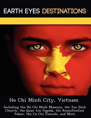 Ho Chi Minh City, Vietnam: Including the Ho Chi Minh Museum, the Tan Dinh Church, the Quan Am Pagoda, the Reunification Palace, the Cu Chi Tunnels, and More  by  Sam Night