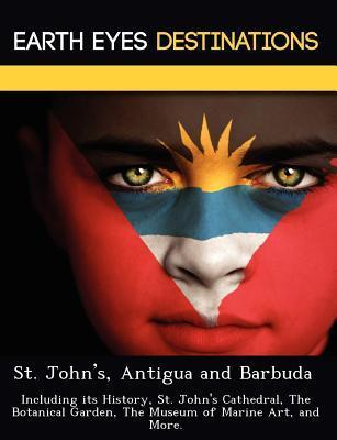 St. Johns, Antigua and Barbuda: Including Its History, St. Johns Cathedral, the Botanical Garden, the Museum of Marine Art, and More. Sandra Wilkins