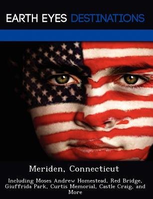 Meriden, Connecticut: Including Moses Andrew Homestead, Red Bridge, Giuffrida Park, Curtis Memorial, Castle Craig, and More  by  Johnathan Black