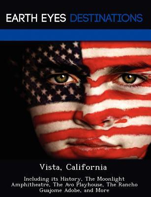 Vista, California: Including Its History, the Moonlight Amphitheatre, the Avo Playhouse, the Rancho Guajome Adobe, and More Johnathan Black