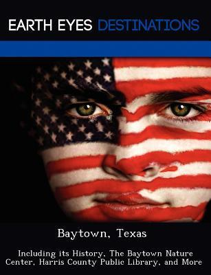 Baytown, Texas: Including Its History, the Baytown Nature Center, Harris County Public Library, and More Renee Browning