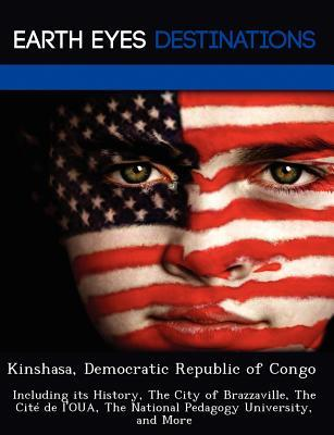 Kinshasa, Democratic Republic of Congo: Including Its History, the City of Brazzaville, the Cite de LOua, the National Pedagogy University, and More Sam Night