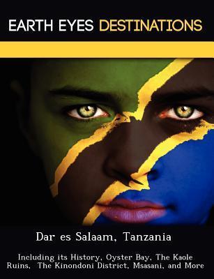 Dar Es Salaam, Tanzania: Including Its History, Oyster Bay, the Kaole Ruins, the Kinondoni District, Msasani, and More Sandra Wilkins