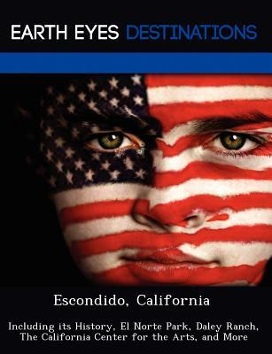 Escondido, California: Including Its History, El Norte Park, Daley Ranch, the California Center for the Arts, and More  by  Johnathan Black