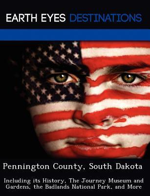Pennington County, South Dakota: Including Its History, the Journey Museum and Gardens, the Badlands National Park, and More Fran Sharmen