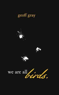 We Are All Birds  by  Geoff Gray