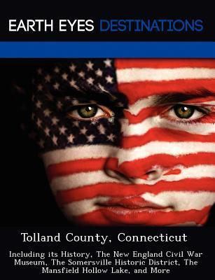 Tolland County, Connecticut: Including Its History, the New England Civil War Museum, the Somersville Historic District, the Mansfield Hollow Lake, and More  by  Johnathan Black