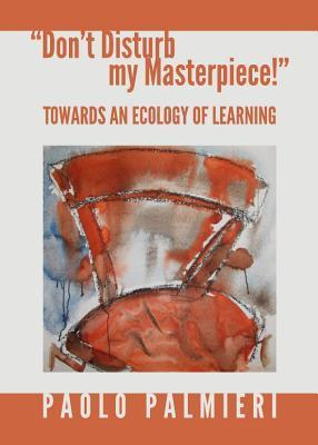 Dont Disturb My Masterpiece!: Towards an Ecology of Learning Paolo Palmieri
