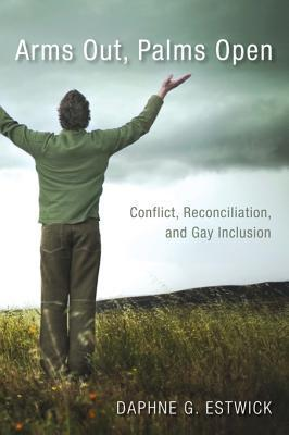 Arms Out, Palms Open: Conflict, Reconciliation, and Gay Inclusion  by  Daphne G. Estwick