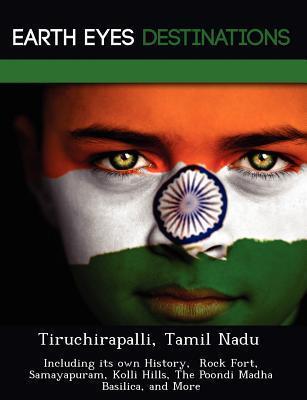 Tiruchirapalli, Tamil Nadu: Including Its Own History, Rock Fort, Samayapuram, Kolli Hills, the Poondi Madha Basilica, and More  by  Sam Night