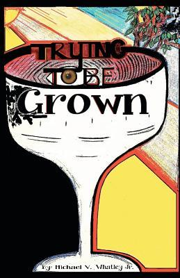 Trying to Be Grown: Trying to Be Grown Michael Victor Whatley Jr by Michael Victor Whatley Jr