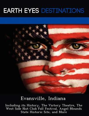 Evansville, Indiana: Including Its History, the Victory Theatre, the West Side Nut Club Fall Festival, Angel Mounds State Historic Site, and More Renee Browning