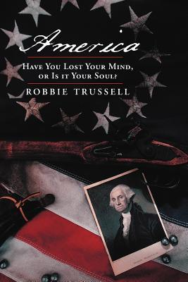 America, Have You Lost Your Mind, or Is It Your Soul?: Cant You Remember the Faith of Your Fathers, or Do You Want To? Robbie Trussell