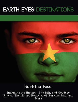Burkina Faso: Including Its History, the B Li, and Goud Bo Rivers, the Nature Reserves of Burkina Faso, and More  by  Renee Browning