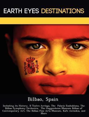 Bilbao, Spain: Including Its History, Il Teatro Arriaga, the Palacio Euskalduna, the Bilbao Symphony Orchestra, the Guggenheim Museum Bilbao of Contemporary Art, the Bilbao Fine Arts Museum, Kafe Antzokia, and More Sam Night