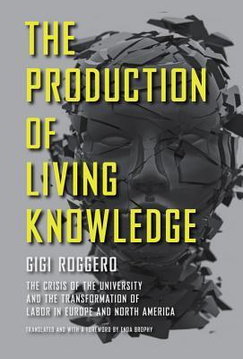 The Production of Living Knowledge: The Crisis of the University and the Transformation of Labor in Europe and North America Gigi Roggero