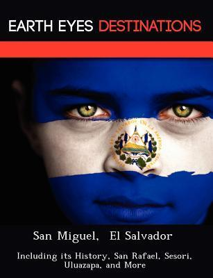 San Miguel, El Salvador: Including Its History, San Rafael, Sesori, Uluazapa, and More  by  Sam Night