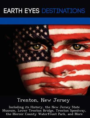 Trenton, New Jersey: Including Its History, the New Jersey State Museum, Lower Trenton Bridge, Trenton Speedway, the Mercer County Waterfront Park, and More Sandra Morena