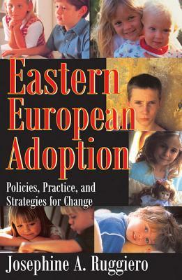 Eastern European Adoption: Policies, Practice, and Strategies for Change  by  Josephine A Ruggiero