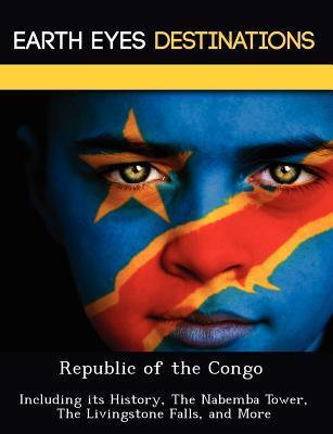 Republic of the Congo: Including Its History, the Nabemba Tower, the Livingstone Falls, and More Renee Browning