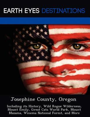 Josephine County, Oregon: Including Its History, Wild Rogue Wilderness, Mount Emily, Great Cats World Park, Mount Mazama, Winema National Forest, and More  by  Jennifer Duran