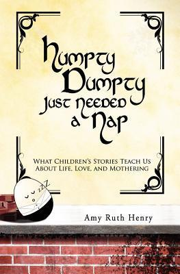 Humpty Dumpty Just Needed a Nap: What Childrens Stories Teach Us about Life, Love, and Mothering  by  Amy Ruth Henry