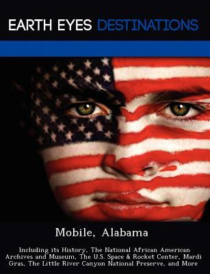 Mobile, Alabama: Including Its History, the National African American Archives and Museum, the U.S. Space & Rocket Center, Mardi Gras, the Little River Canyon National Preserve, and More Johnathan Black